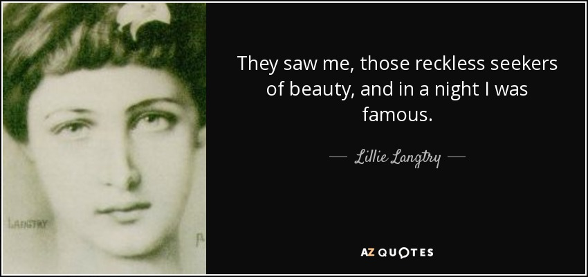 They saw me, those reckless seekers of beauty, and in a night I was famous. - Lillie Langtry