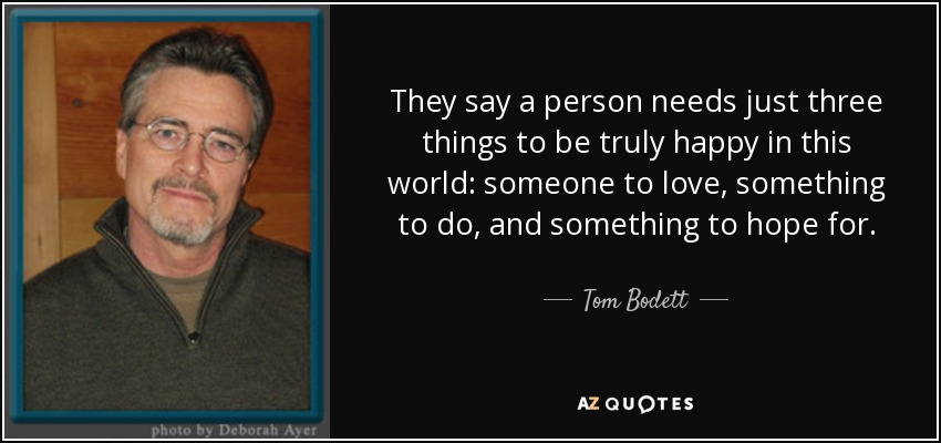They say a person needs just three things to be truly happy in this world: someone to love, something to do, and something to hope for. - Tom Bodett