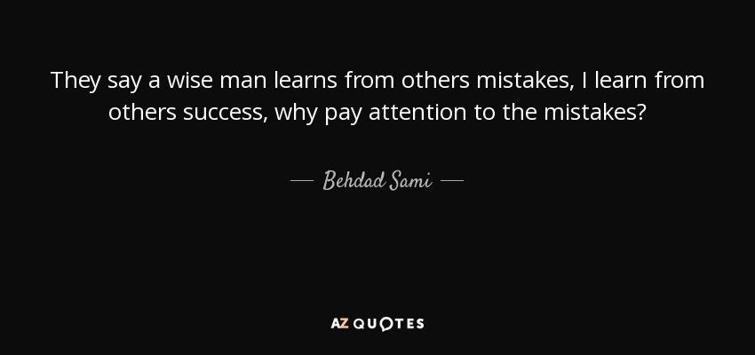 Behdad Sami Quote They Say A Wise Man Learns From Others Mistakes I