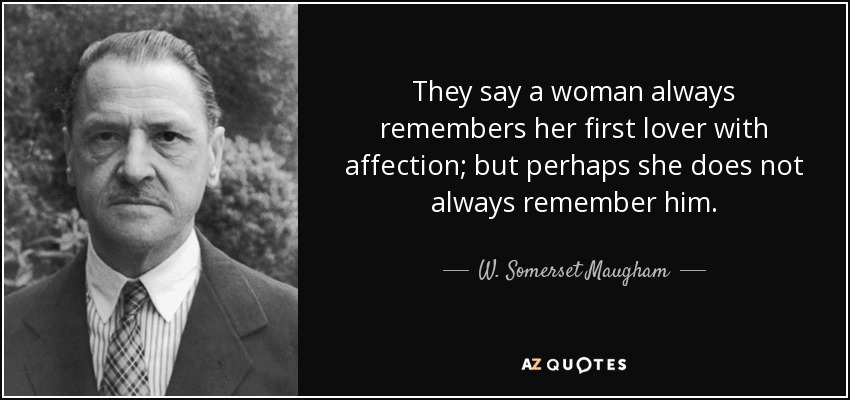 They say a woman always remembers her first lover with affection; but perhaps she does not always remember him. - W. Somerset Maugham