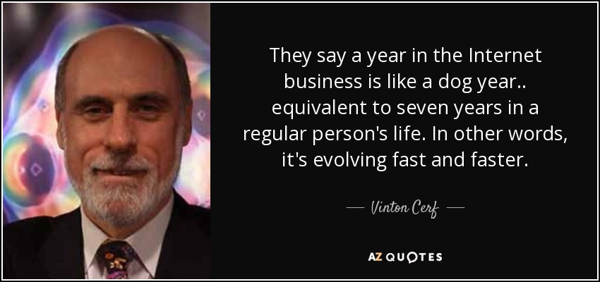 They say a year in the Internet business is like a dog year.. equivalent to seven years in a regular person's life. In other words, it's evolving fast and faster. - Vinton Cerf