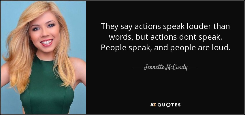 They say actions speak louder than words, but actions dont speak. People speak, and people are loud. - Jennette McCurdy