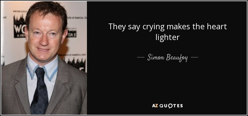 They say crying makes the heart lighter - Simon Beaufoy