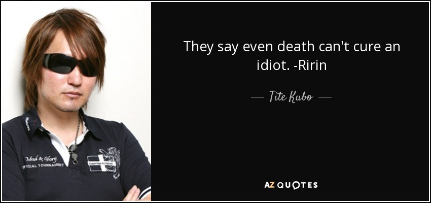 They say even death can't cure an idiot. -Ririn - Tite Kubo