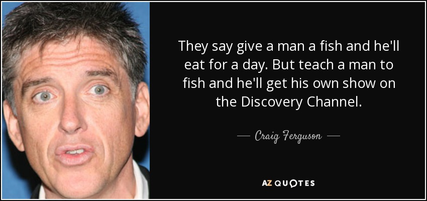 They say give a man a fish and he'll eat for a day. But teach a man to fish and he'll get his own show on the Discovery Channel. - Craig Ferguson
