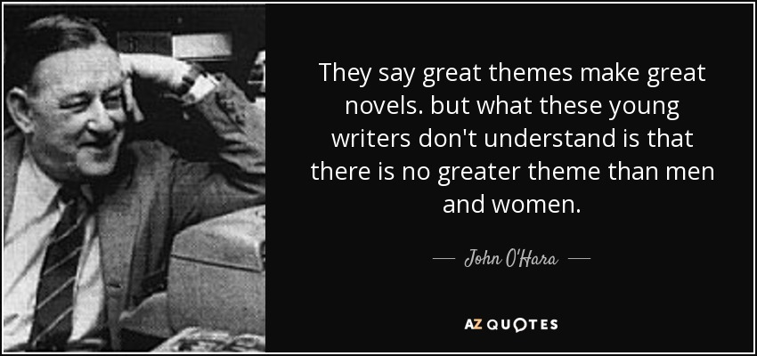 They say great themes make great novels. but what these young writers don't understand is that there is no greater theme than men and women. - John O'Hara