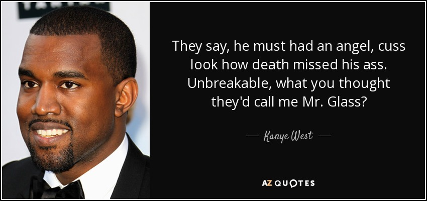 They say, he must had an angel, cuss look how death missed his ass. Unbreakable, what you thought they'd call me Mr. Glass? - Kanye West