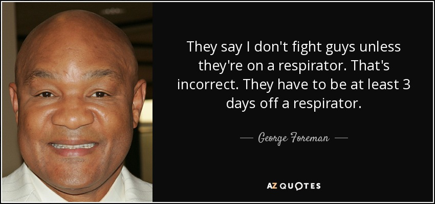 They say I don't fight guys unless they're on a respirator. That's incorrect. They have to be at least 3 days off a respirator. - George Foreman