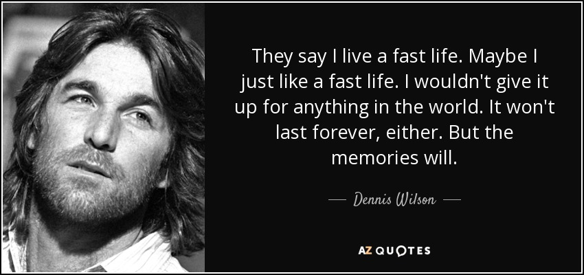 They say I live a fast life. Maybe I just like a fast life. I wouldn't give it up for anything in the world. It won't last forever, either. But the memories will. - Dennis Wilson
