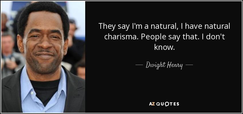 They say I'm a natural, I have natural charisma. People say that. I don't know. - Dwight Henry
