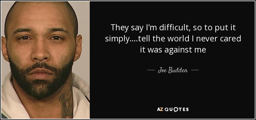 They say I'm difficult, so to put it simply....tell the world I never cared it was against me - Joe Budden