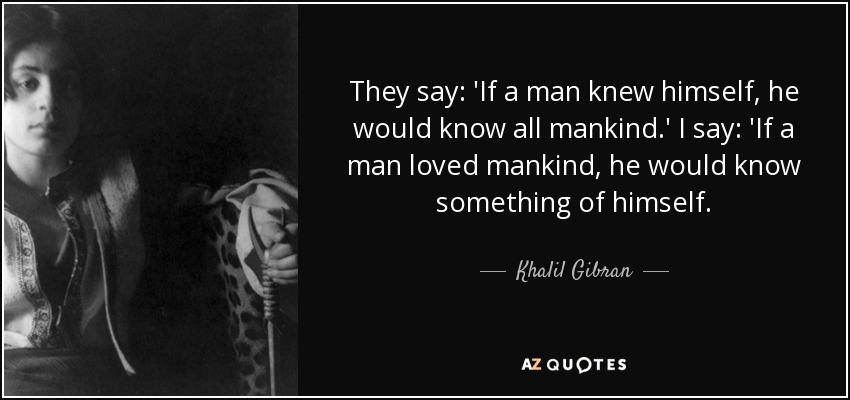 They say: 'If a man knew himself, he would know all mankind.' I say: 'If a man loved mankind, he would know something of himself. - Khalil Gibran