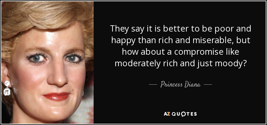 They say it is better to be poor and happy than rich and miserable, but how about a compromise like moderately rich and just moody? - Princess Diana
