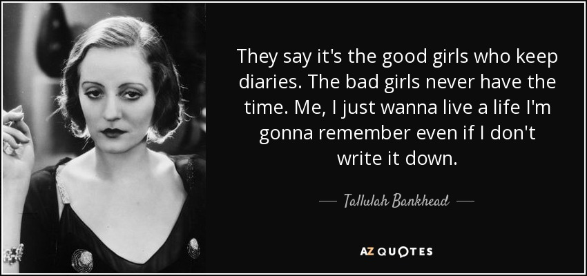 They say it's the good girls who keep diaries. The bad girls never have the time. Me, I just wanna live a life I'm gonna remember even if I don't write it down. - Tallulah Bankhead
