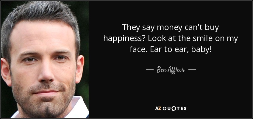 They say money can't buy happiness? Look at the smile on my face. Ear to ear, baby! - Ben Affleck