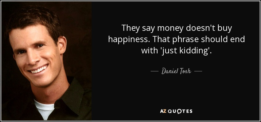 Daniel Tosh Quote They Say Money Doesnt Buy Happiness That Phrase