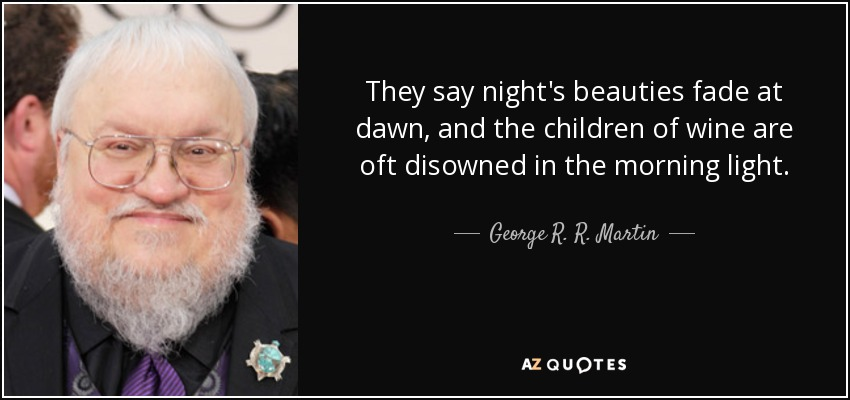 They say night's beauties fade at dawn, and the children of wine are oft disowned in the morning light. - George R. R. Martin