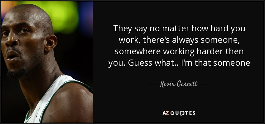 They say no matter how hard you work, there's always someone, somewhere working harder then you. Guess what.. I'm that someone - Kevin Garnett
