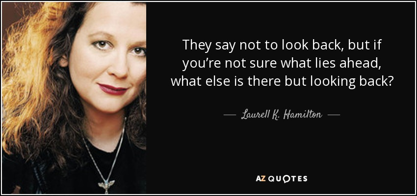 They say not to look back, but if you're not sure what lies ahead, what else is there but looking back? - Laurell K. Hamilton