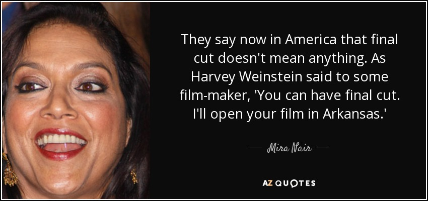 They say now in America that final cut doesn't mean anything. As Harvey Weinstein said to some film-maker, 'You can have final cut. I'll open your film in Arkansas.' - Mira Nair