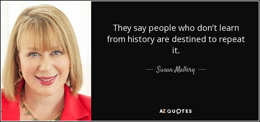 They say people who don't learn from history are destined to repeat it. - Susan Mallery