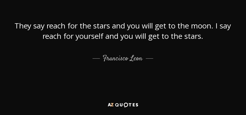 Francisco Leon Quote They Say Reach For The Stars And You Will Get