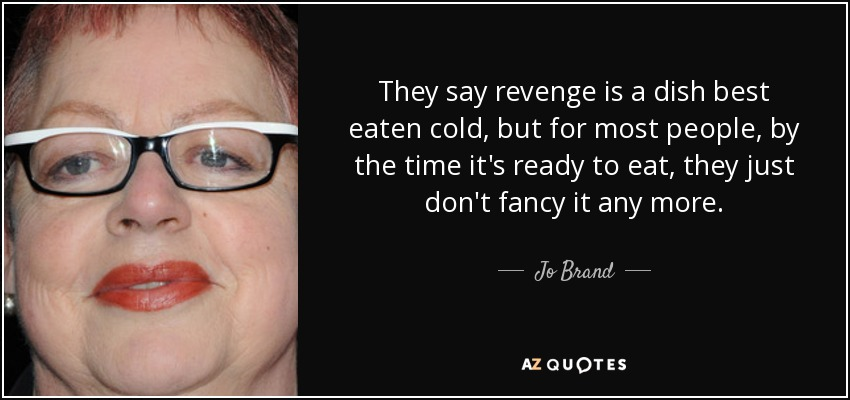 They say revenge is a dish best eaten cold, but for most people, by the time it's ready to eat, they just don't fancy it any more. - Jo Brand