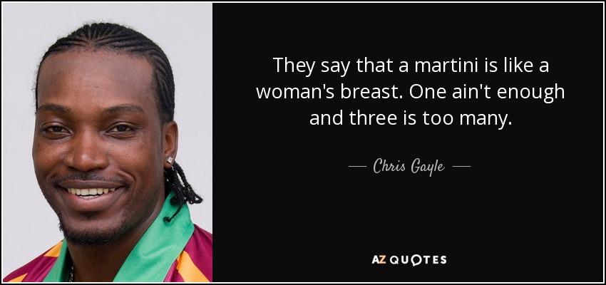 They say that a martini is like a woman's breast. One ain't enough and three is too many. - Chris Gayle