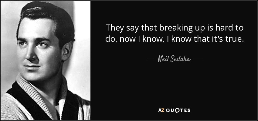 They say that breaking up is hard to do, now I know, I know that it's true. - Neil Sedaka