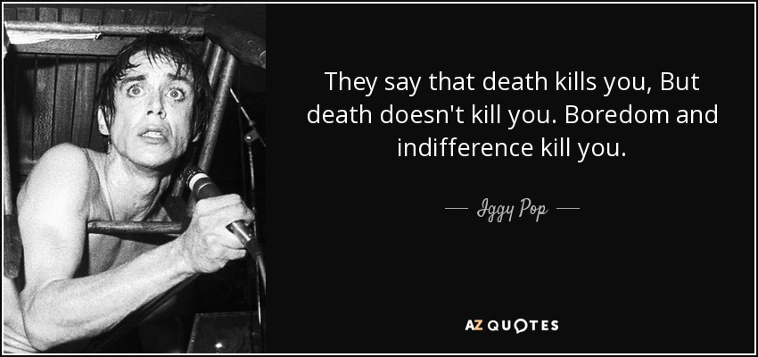 They say that death kills you, But death doesn't kill you. Boredom and indifference kill you. - Iggy Pop