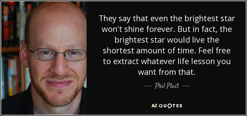 They say that even the brightest star won't shine forever. But in fact, the brightest star would live the shortest amount of time. Feel free to extract whatever life lesson you want from that. - Phil Plait