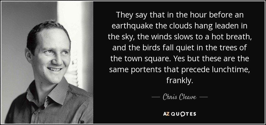 They say that in the hour before an earthquake the clouds hang leaden in the sky, the winds slows to a hot breath, and the birds fall quiet in the trees of the town square. Yes but these are the same portents that precede lunchtime, frankly. - Chris Cleave