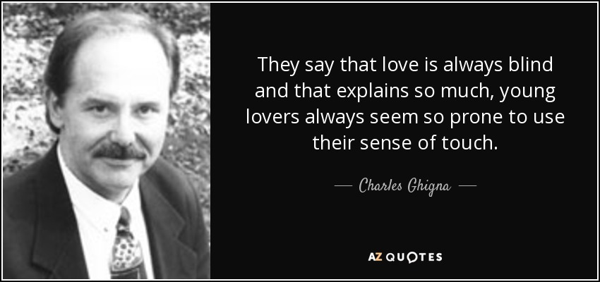 They say that love is always blind and that explains so much, young lovers always seem so prone to use their sense of touch. - Charles Ghigna