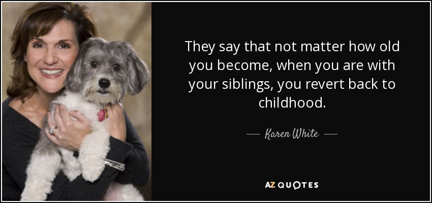 They say that not matter how old you become, when you are with your siblings, you revert back to childhood. - Karen White
