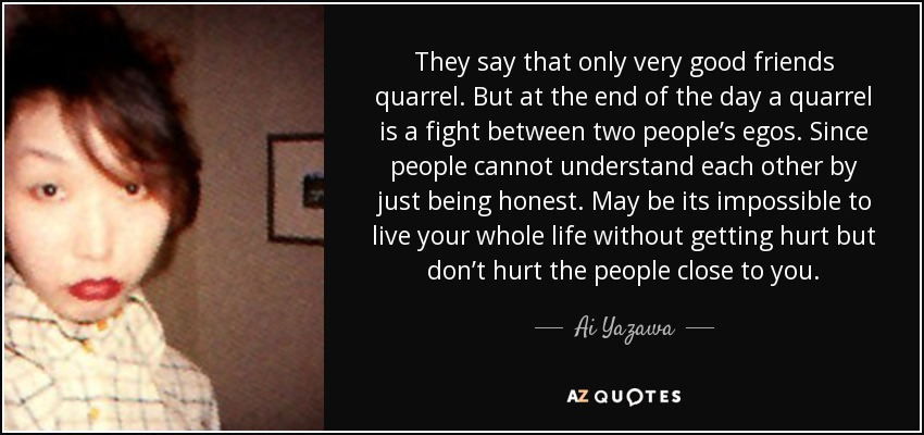 They say that only very good friends quarrel. But at the end of the day a quarrel is a fight between two people's egos. Since people cannot understand each other by just being honest. May be its impossible to live your whole life without getting hurt but don't hurt the people close to you. - Ai Yazawa