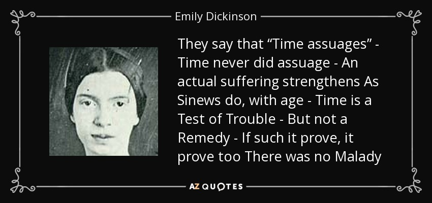 "They say that ""Time assuages"" - Time never did assuage - An actual suffering strengthens As Sinews do, with age - Time is a Test of Trouble - But not a Remedy - If such it prove, it prove too There was no Malady - Emily Dickinson"