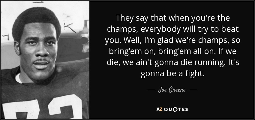They say that when you're the champs, everybody will try to beat you. Well, I'm glad we're champs, so bring'em on, bring'em all on. If we die, we ain't gonna die running. It's gonna be a fight. - Joe Greene