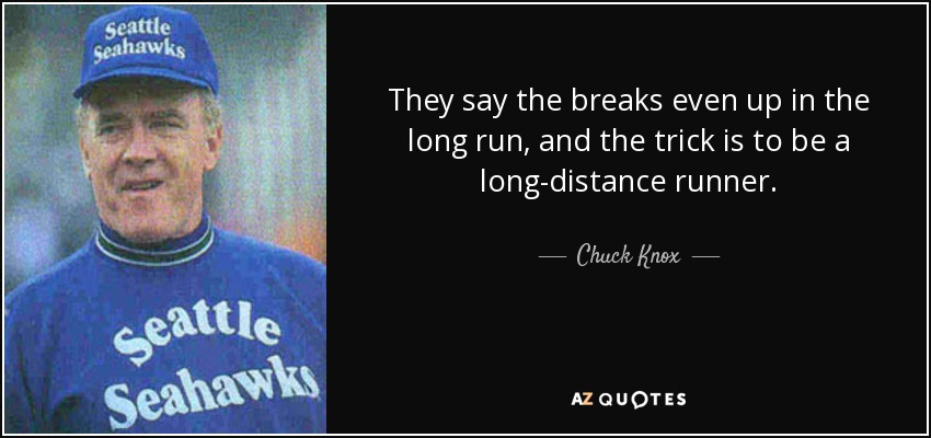 They say the breaks even up in the long run, and the trick is to be a long-distance runner. - Chuck Knox