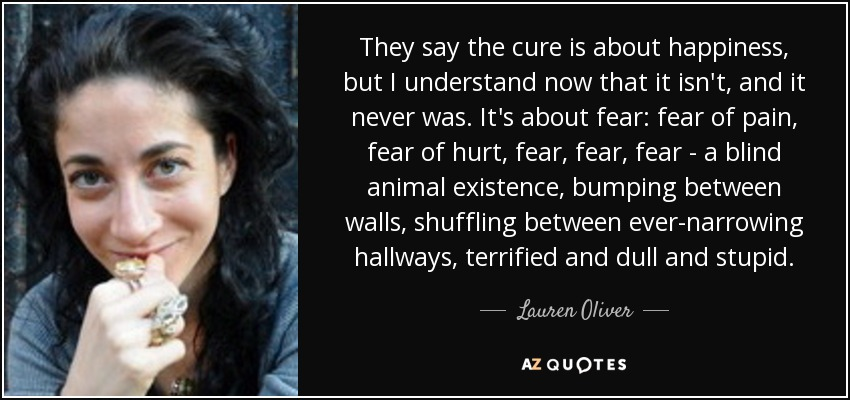 They say the cure is about happiness, but I understand now that it isn't, and it never was. It's about fear: fear of pain, fear of hurt, fear, fear, fear - a blind animal existence, bumping between walls, shuffling between ever-narrowing hallways, terrified and dull and stupid. - Lauren Oliver