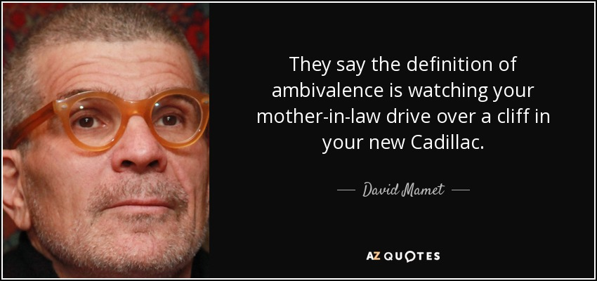 They say the definition of ambivalence is watching your mother-in-law drive over a cliff in your new Cadillac. - David Mamet