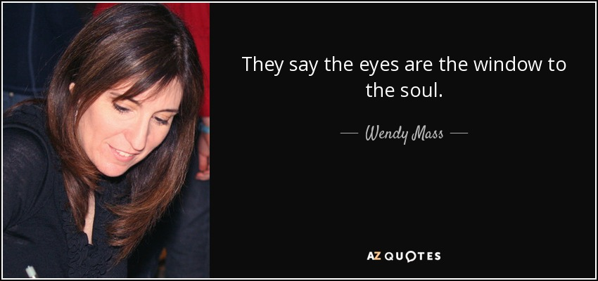 They say the eyes are the window to the soul. - Wendy Mass
