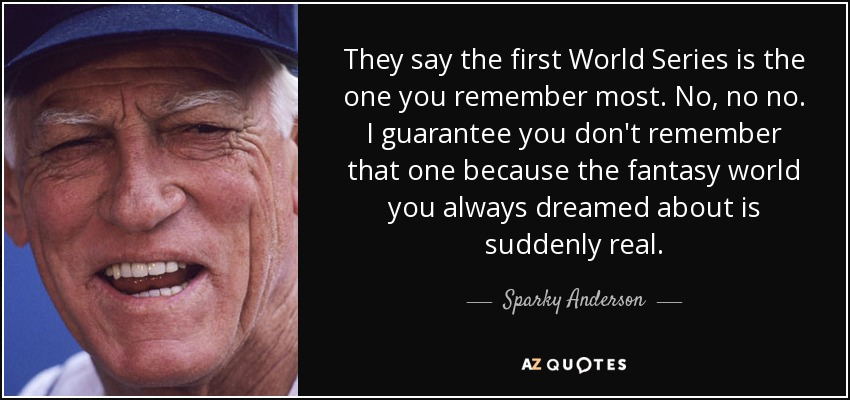 They say the first World Series is the one you remember most. No, no no. I guarantee you don't remember that one because the fantasy world you always dreamed about is suddenly real. - Sparky Anderson