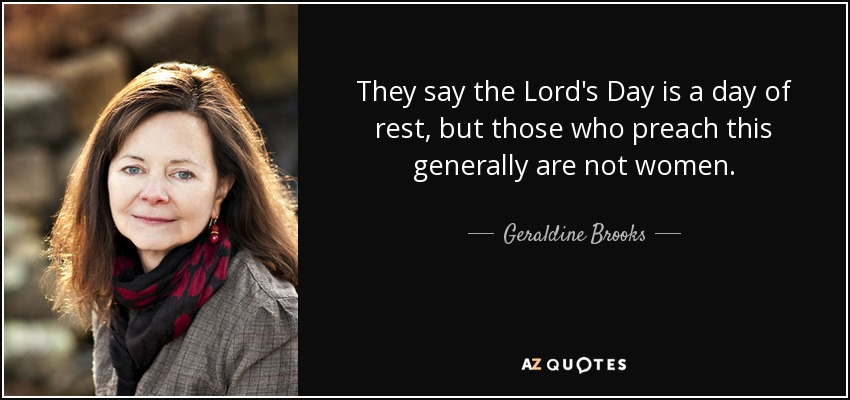 They say the Lord's Day is a day of rest, but those who preach this generally are not women. - Geraldine Brooks