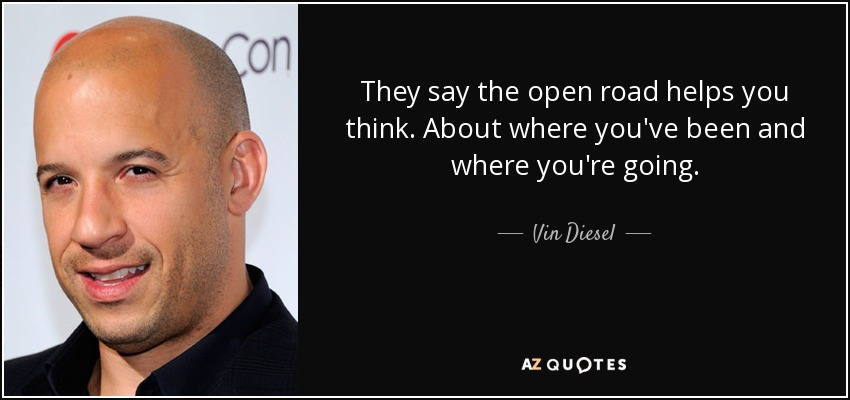 Vin diesel quote they say the open road helps you think about they say the open road helps you think about where youve been and thecheapjerseys Choice Image