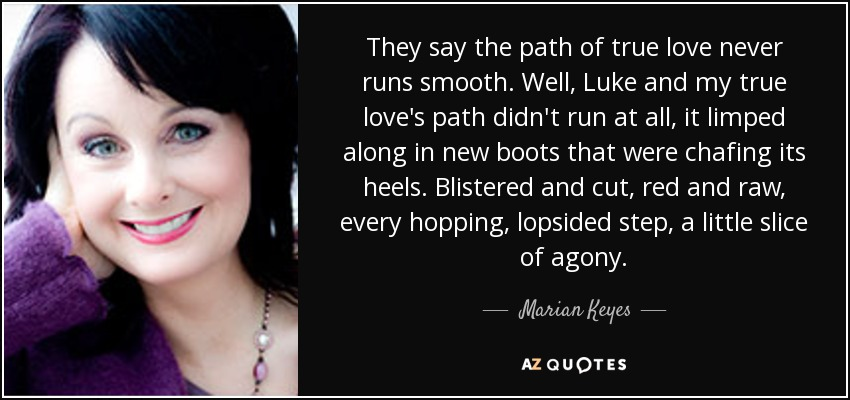 They say the path of true love never runs smooth. Well, Luke and my true love's path didn't run at all, it limped along in new boots that were chafing its heels. Blistered and cut, red and raw, every hopping, lopsided step, a little slice of agony. - Marian Keyes