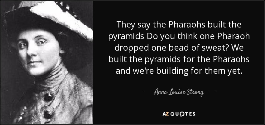 They say the Pharaohs built the pyramids Do you think one Pharaoh dropped one bead of sweat? We built the pyramids for the Pharaohs and we're building for them yet. - Anna Louise Strong