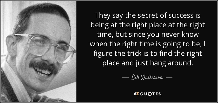 They say the secret of success is being at the right place at the right time, but since you never know when the right time is going to be, I figure the trick is to find the right place and just hang around. - Bill Watterson