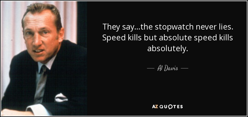 They say...the stopwatch never lies. Speed kills but absolute speed kills absolutely. - Al Davis