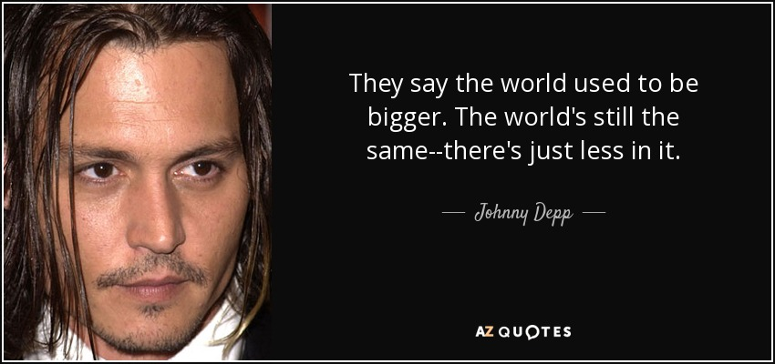 They say the world used to be bigger. The world's still the same--there's just less in it. - Johnny Depp