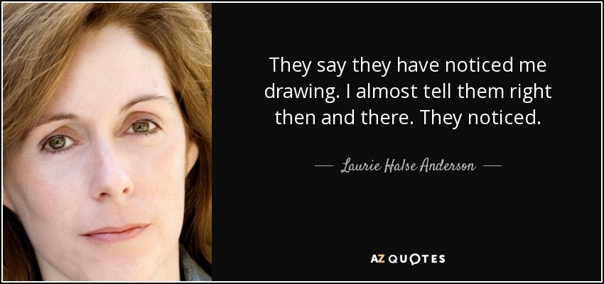 They say they have noticed me drawing. I almost tell them right then and there. They noticed. - Laurie Halse Anderson